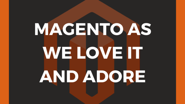 Magento as we love it and adore