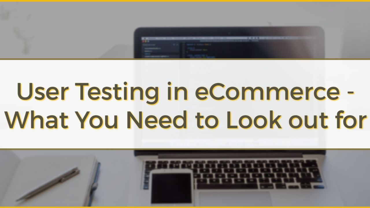 User Testing in eCommerce – What You Need to Look out for