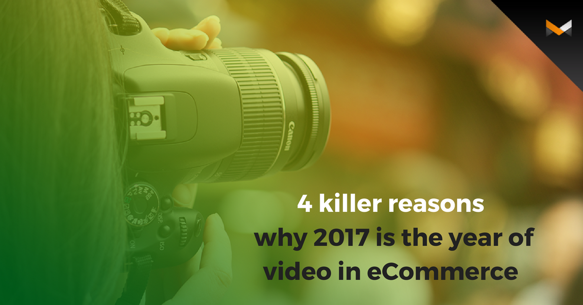 4 killer reasons why 2017 is the year of video in eCommerce