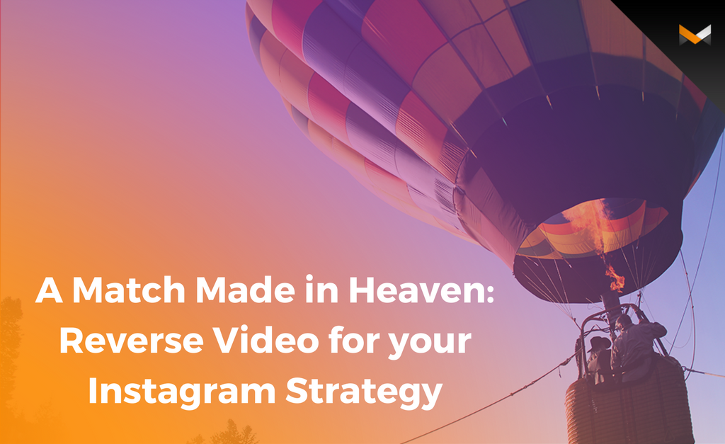 A Match Made in Heaven: Reverse Video for your Instagram Strategy